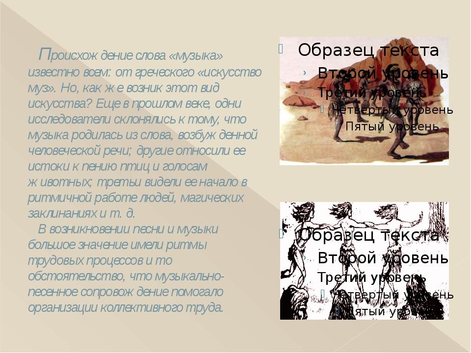 Происхождение слова «музыка» известно всем: от греческого «искусство муз». Н...