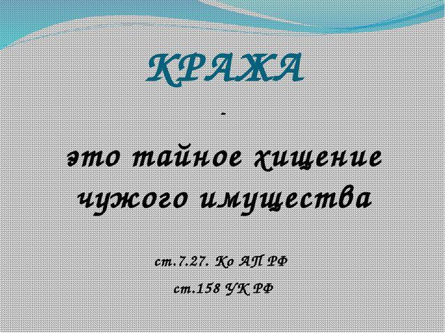 КРАЖА - это тайное хищение чужого имущества ст.7.27. Ко АП РФ ст.158 УК РФ