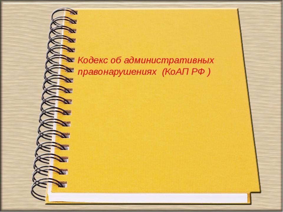 Кодекс об административных правонарушениях (КоАП РФ )