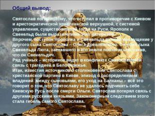 Общий вывод: Святослав погиб потому, что вступил в противоречие с Киевом и ар