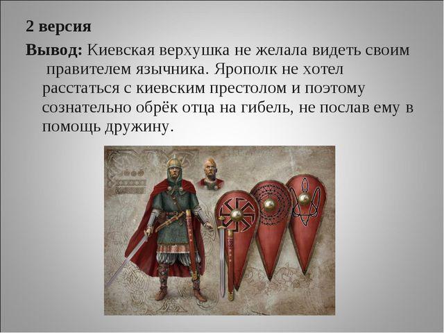 2 версия Вывод: Киевская верхушка не желала видеть своим правителем язычника....