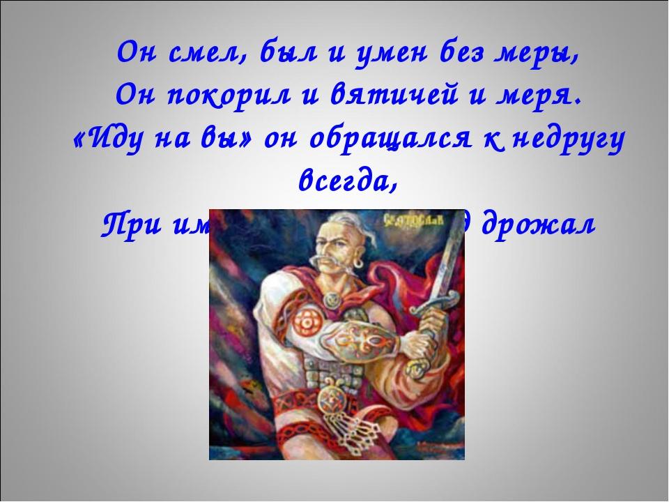 Он смел, был и умен без меры, Он покорил и вятичей и меря. «Иду на вы» он об...