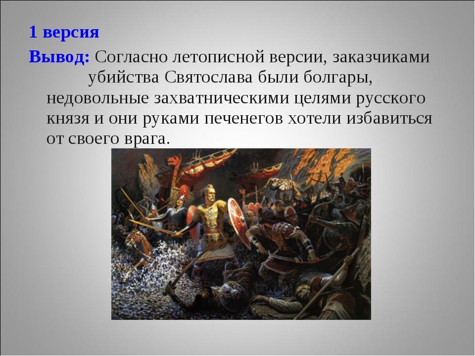 1 версия Вывод: Согласно летописной версии, заказчиками убийства Святослава б...