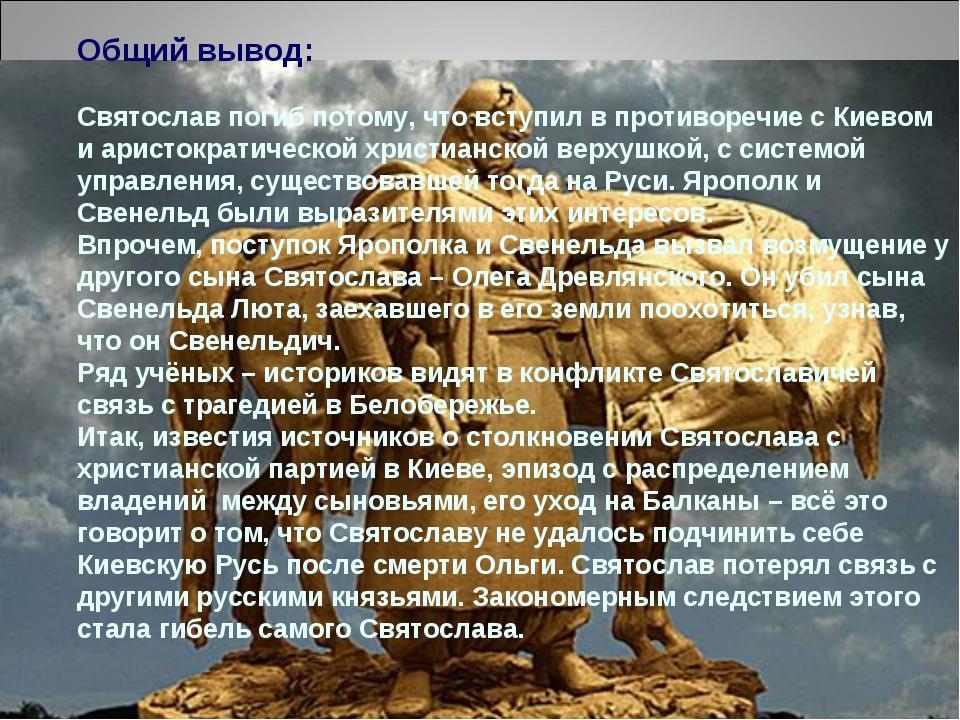 Общий вывод: Святослав погиб потому, что вступил в противоречие с Киевом и ар...
