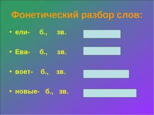 Фонетический разбор слов: ели- б., зв. Ева- б., зв. воет- б., зв. новые- б.,
