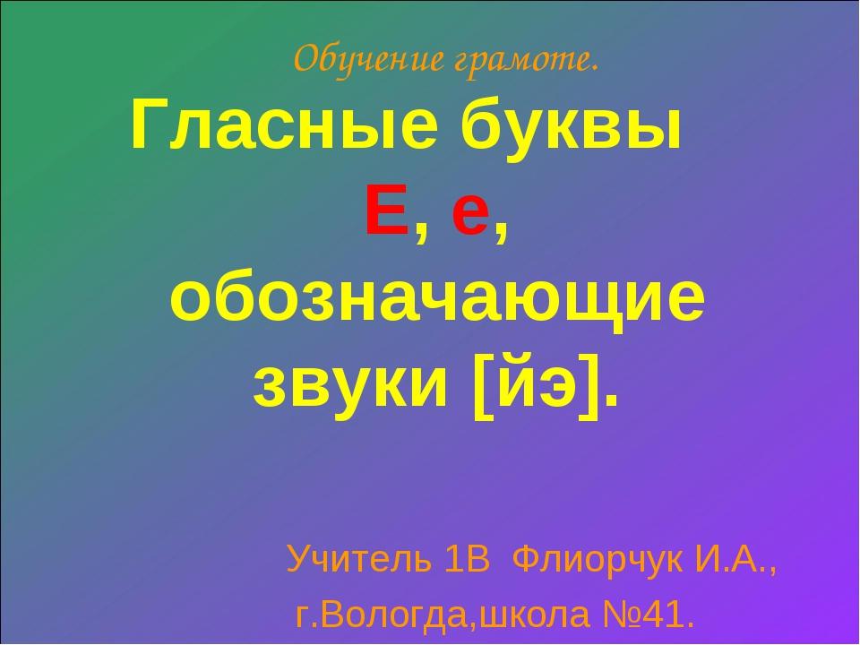 Обучение грамоте. Гласные буквы Е, е, обозначающие звуки [й׳э]. Учитель 1В Фл...