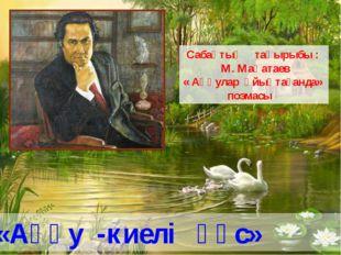 Сабақтың тақырыбы : М. Мақатаев « Аққулар ұйықтағанда» поэмасы «Аққу -киелі қ