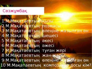 1.М.Мақатаевтың қызы 2 М.Мақатаевтың поэмасы 3 М.Мақатаевтың өлеңіне жазылға