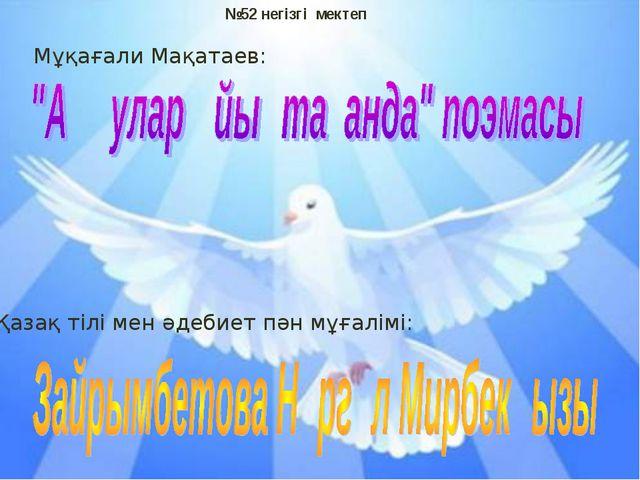 №52 негізгі мектеп Мұқағали Мақатаев: Қазақ тілі мен әдебиет пән мұғалімі: