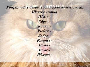 Кот в мешке Убирая одну букву, составьте новые слова: Шутка - утка. Шлак - Вд