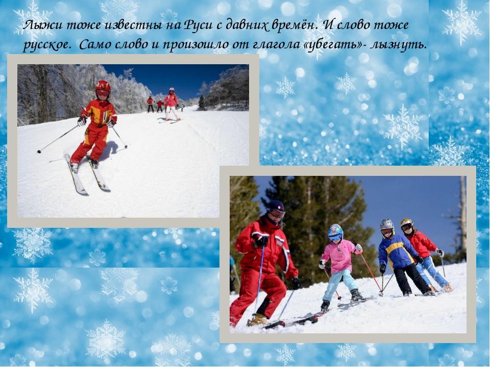 Лыжи тоже известны на Руси с давних времён. И слово тоже русское. Само слово...