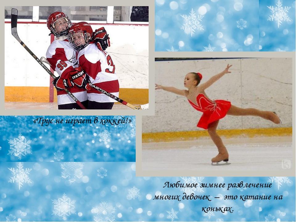 Любимое зимнее развлечение многих девочек – это катание на коньках. «Трус не...