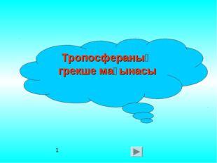 Тропосфераның грекше мағынасы 1