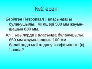№2 есеп Берілген Петропавл қаласындағы буланушылық мөлшері 500 мм жауын-шашын