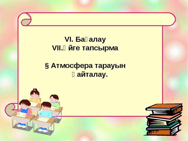 VI. Бағалау Үйге тапсырма § Атмосфера тарауын қайталау.