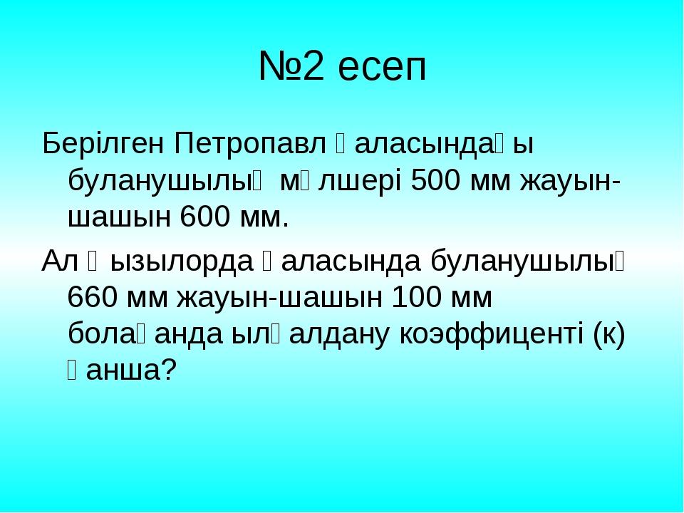 №2 есеп Берілген Петропавл қаласындағы буланушылық мөлшері 500 мм жауын-шашын...