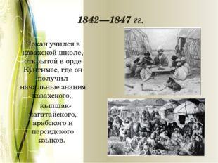 1842—1847 гг. Чокан учился в казахской школе, открытой в орде Кунтимес, где