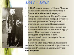 1847 - 1853 В 1847 году, в возрасте 12 лет, Чокана Валиханова отправляют на у