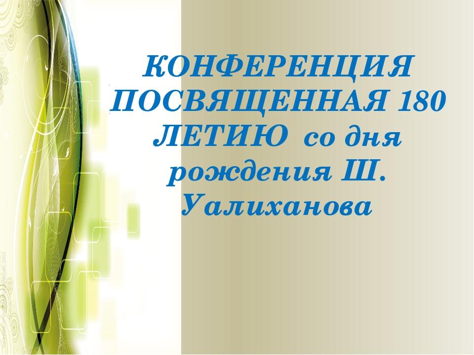 КОНФЕРЕНЦИЯ ПОСВЯЩЕННАЯ 180 ЛЕТИЮ со дня рождения Ш. Уалиханова