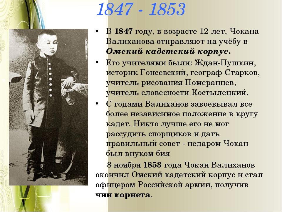 1847 - 1853 В 1847 году, в возрасте 12 лет, Чокана Валиханова отправляют на у...