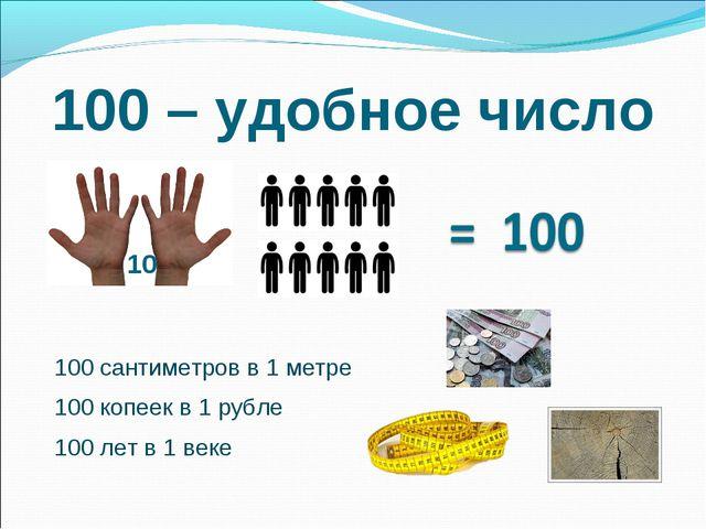 100 – удобное число 10 100 сантиметров в 1 метре 100 копеек в 1 рубле 100 лет...