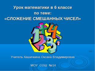 Урок математики в 6 классе по теме: «СЛОЖЕНИЕ СМЕШАННЫХ ЧИСЕЛ» Учитель Кашичк