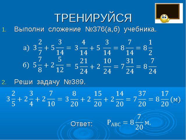 ТРЕНИРУЙСЯ Выполни сложение №376(а,б) учебника. Реши задачу №389. Ответ: