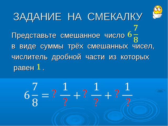 ЗАДАНИЕ НА СМЕКАЛКУ Представьте смешанное число в виде суммы трёх смешанных ч...