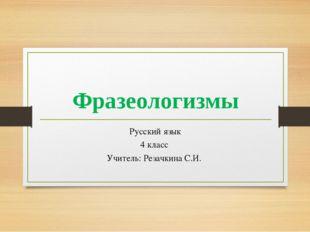 Фразеологизмы Русский язык 4 класс Учитель: Резачкина С.И.