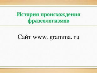 История происхождения фразеологизмов Сайт www. gramma. ru