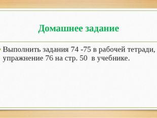Домашнее задание Выполнить задания 74 -75 в рабочей тетради, упражнение 76 на