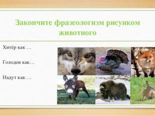 Закончите фразеологизм рисунком животного Хитёр как … Голоден как… Надут как …