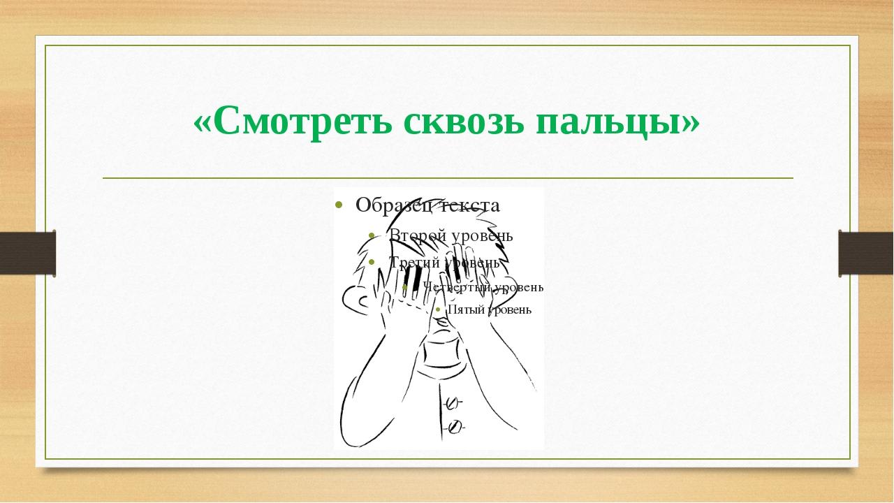 «Смотреть сквозь пальцы»