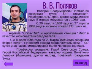 Валерий Владимирович Поляков по рождению туляк. Он космонавт-исследователь,
