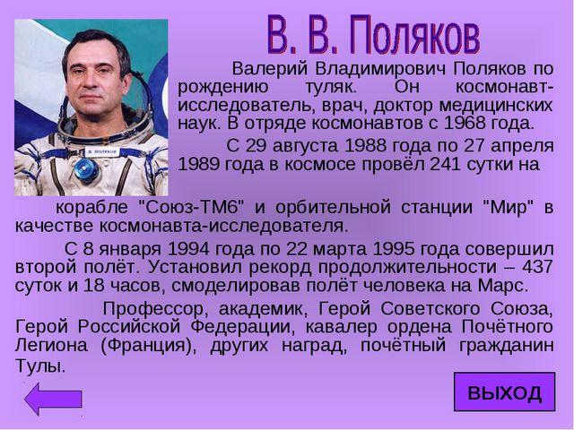 Валерий Владимирович Поляков по рождению туляк. Он космонавт-исследователь,...