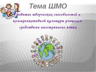 Тема ШМО Развитие творческих способностей и коммуникативной культуры учащихся