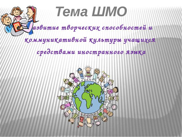 Тема ШМО Развитие творческих способностей и коммуникативной культуры учащихся...