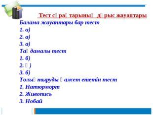 Тест сұрақтарының дұрыс жауаптары Балама жауаптары бар тест 1. а) 2. а) 3. а