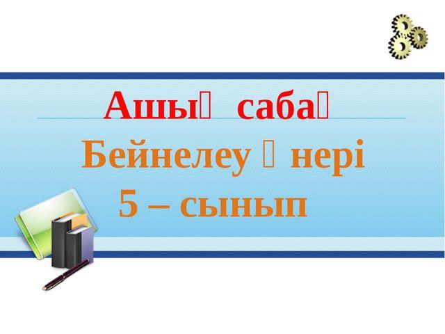 Ашық сабақ Бейнелеу өнері 5 – сынып