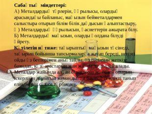 Сабақтың міндеттері: А) Металдардың түрлерін, құрылысы, олардың арасындағы ба