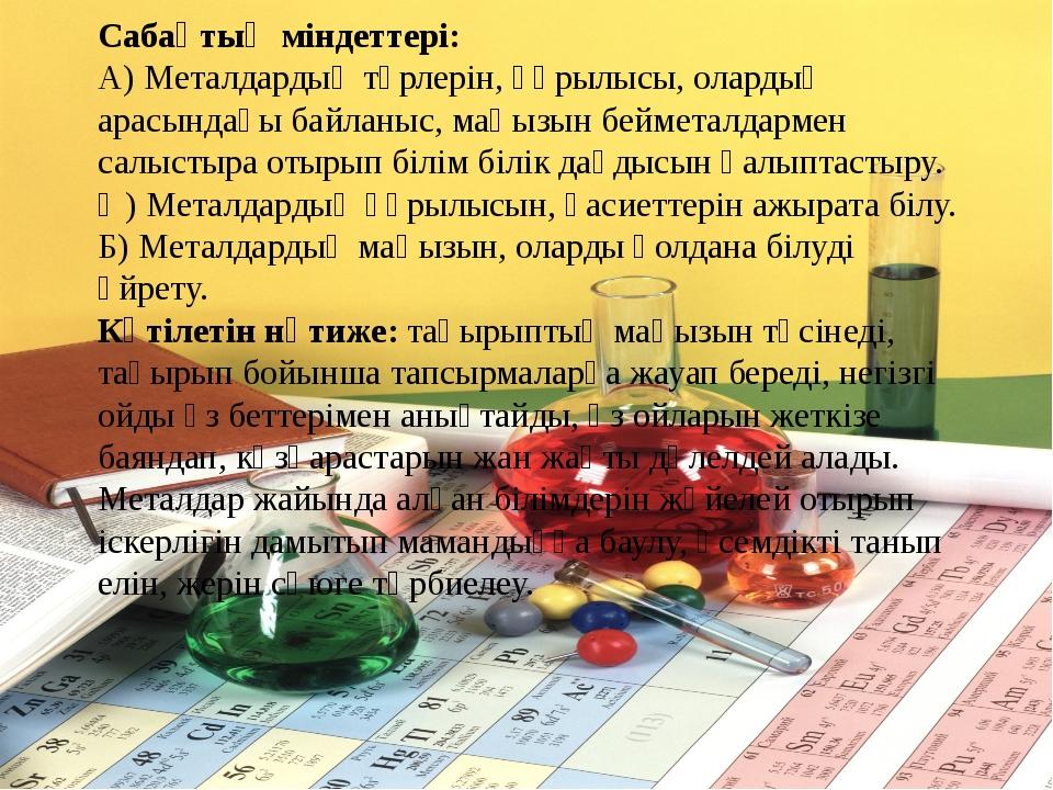 Сабақтың міндеттері: А) Металдардың түрлерін, құрылысы, олардың арасындағы ба...