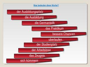 der Ausbildungsplatz die Ausbildung die Germanistik das Praktikum bessere Ch