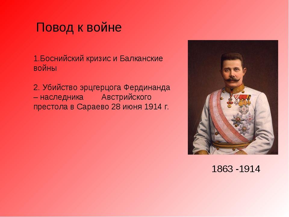 Повод к войне 1.Боснийский кризис и Балканские войны 2. Убийство эрцгерцога Ф...
