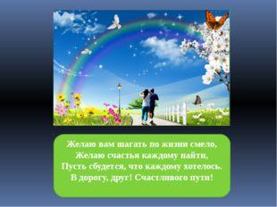 Желаю вам шагать по жизни смело, Желаю счастья каждому найти, Пусть сбудется,