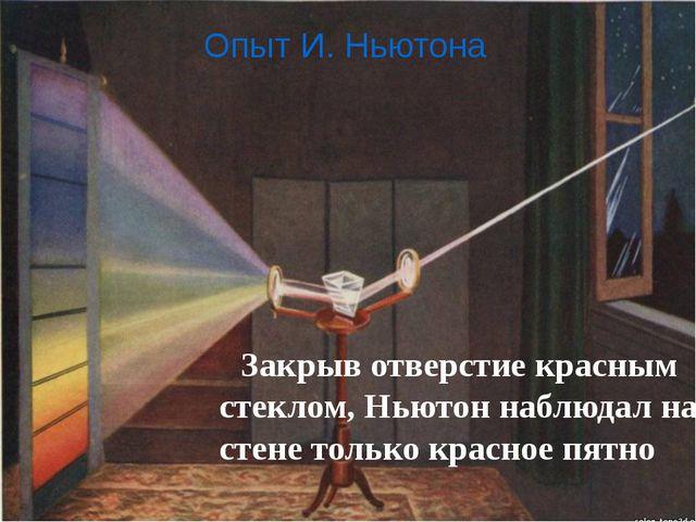 Опыт И. Ньютона  Закрыв отверстие красным стеклом, Ньютон наблюдал на стен...