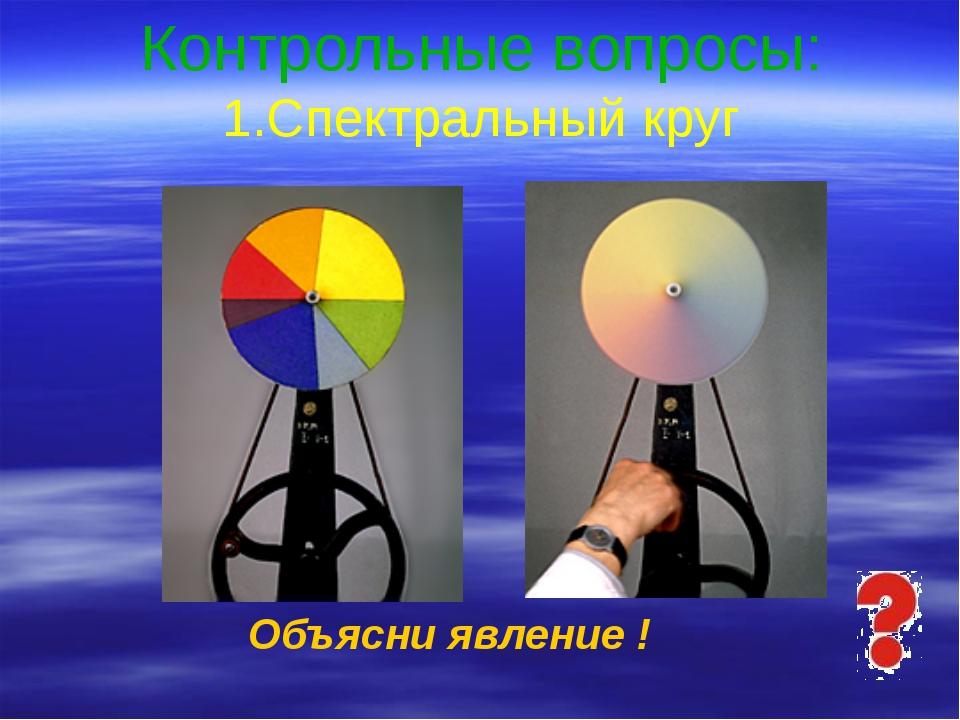 Контрольные вопросы: 1.Спектральный круг Объясни явление ! Ответьте на вопро...