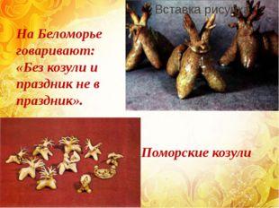 На Беломорье говаривают: «Без козули и праздник не в праздник». Поморские коз