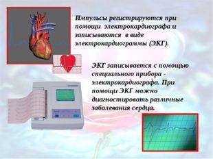 Импульсы регистрируются при помощи электрокардиографа и записываются в виде э