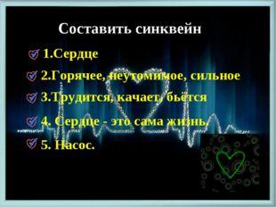 Составить синквейн 1.Сердце 2.Горячее, неутомимое, сильное 3.Трудится, качает