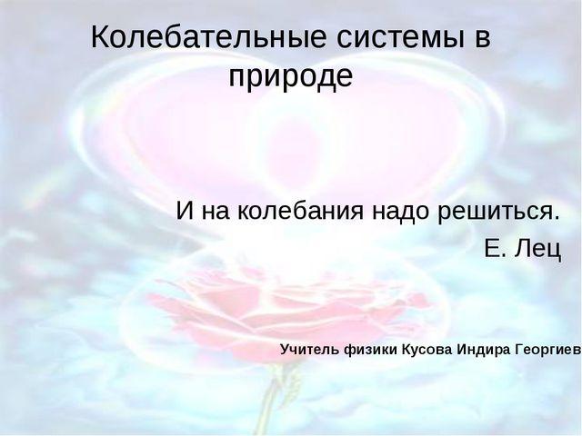 Колебательные системы в природе И на колебания надо решиться. Е. Лец Учитель...